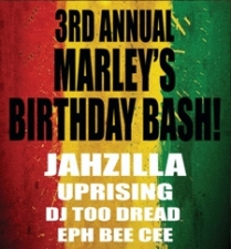 3RD ANNUAL MARLEY'S BIRTHDAY BASH! featuring Jahzilla and Friends / UPRISING / DJ Too Dread / EPH BEE CEE
