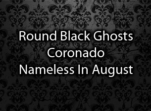 Round Black Ghosts / Coronado / Nameless In August