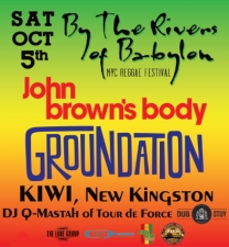 By The Rivers of Babylon: NYC Reggae Festival *TIX AT DOOR ONLY $35* featuring John Brown's Body, Groundation, New Kingston, Kiwi, DJ Q-Mastah of Tour de Force (Dub-Stuy) / *TICKETS ARE AVAILABLE AT THE DOOR ONLY NOW*