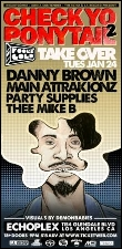 CHECK YO PONYTAIL 2 / FOOL'S GOLD TAKE OVER with Danny Brown, Kid Sister, MAIN ATTRAKIONS & PARTY SUPPLIES / THEE MIKE B
