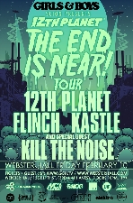 Girls & Boys : 12TH PLANET The End Is Near Tour with with 12TH PLANET, FLINCH, KASTLE and KILL THE NOISE