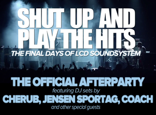 SHUT UP AND PLAY THE HITS / LCD Soundsystem Official Afterparty Cherub , Jensen Sportag , Coach &amp; other special guests