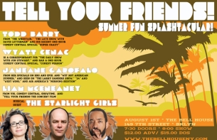 TELL YOUR FRIENDS! SUMMER FUN SPLASHTACULAR! With Host Liam McEneaney Featuring Janeane Garofalo , Wyatt Cenac , Todd Barry and Musical Guest THE STARLIGHT GIRLS