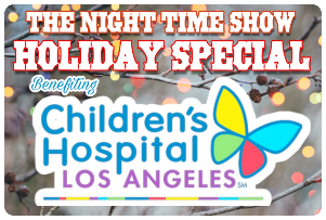 The Night Time Show Benefiting Children's Hospital Los Angeles ft. Jon Heder, Jimmy O. Yang, Nolan Gould! Live Auction with Funko, Fabio, Hasbro, Sanrio & more!