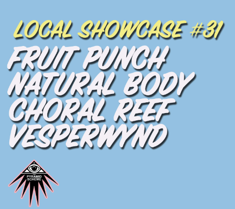 Local Showcase #31 feat. Fruit Punch + Natural Body + Choral Reef + Vesperwynd
