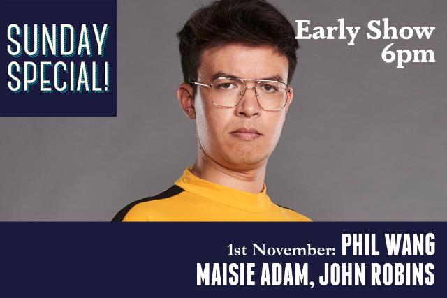 Sunday Specia: Phil Wang, Maisie Adam, John Robins (Early Show) Sun 01 Nov